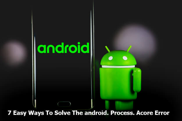 7 Easy Ways To Solve The android.Process.Acore Error